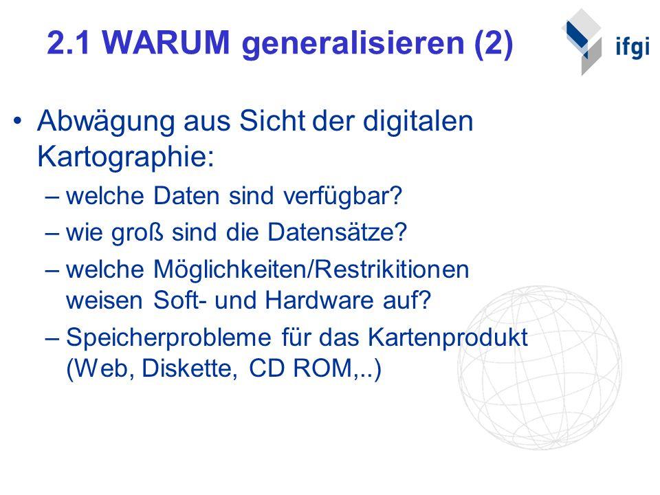 2.1 WARUM generalisieren (2) Abwägung aus Sicht der digitalen Kartographie: –welche Daten sind verfügbar? –wie groß sind die Datensätze? –welche Mögli