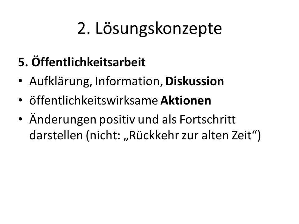 2. Lösungskonzepte 5. Öffentlichkeitsarbeit Aufklärung, Information, Diskussion öffentlichkeitswirksame Aktionen Änderungen positiv und als Fortschrit