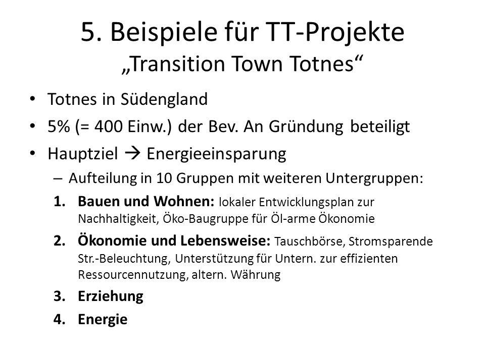 5. Beispiele für TT-Projekte Transition Town Totnes Totnes in Südengland 5% (= 400 Einw.) der Bev. An Gründung beteiligt Hauptziel Energieeinsparung –