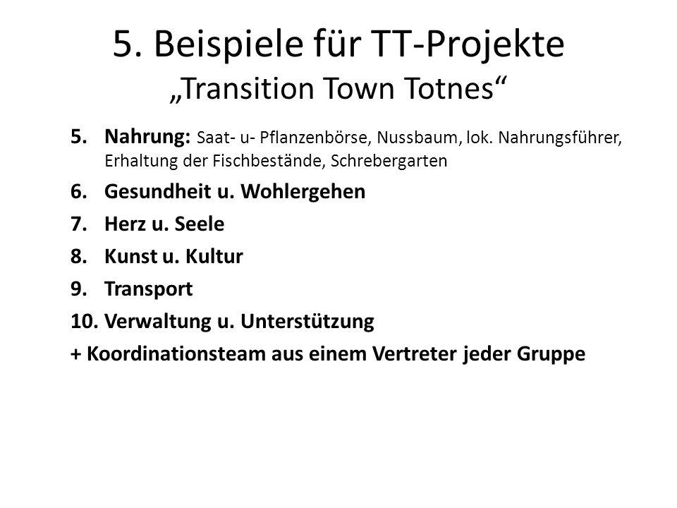 5. Beispiele für TT-Projekte Transition Town Totnes 5.Nahrung: Saat- u- Pflanzenbörse, Nussbaum, lok. Nahrungsführer, Erhaltung der Fischbestände, Sch