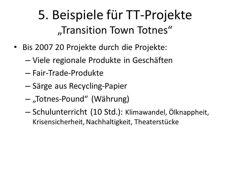 5. Beispiele für TT-Projekte Transition Town Totnes Bis 2007 20 Projekte durch die Projekte: – Viele regionale Produkte in Geschäften – Fair-Trade-Pro
