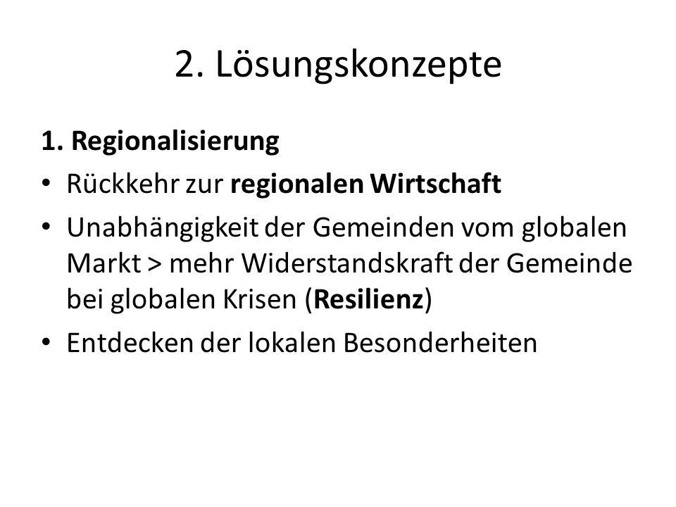 2. Lösungskonzepte 1. Regionalisierung Rückkehr zur regionalen Wirtschaft Unabhängigkeit der Gemeinden vom globalen Markt > mehr Widerstandskraft der