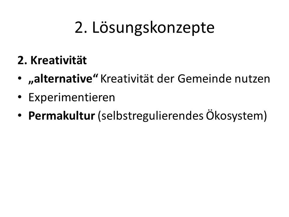 2. Lösungskonzepte 2. Kreativität alternative Kreativität der Gemeinde nutzen Experimentieren Permakultur (selbstregulierendes Ökosystem)