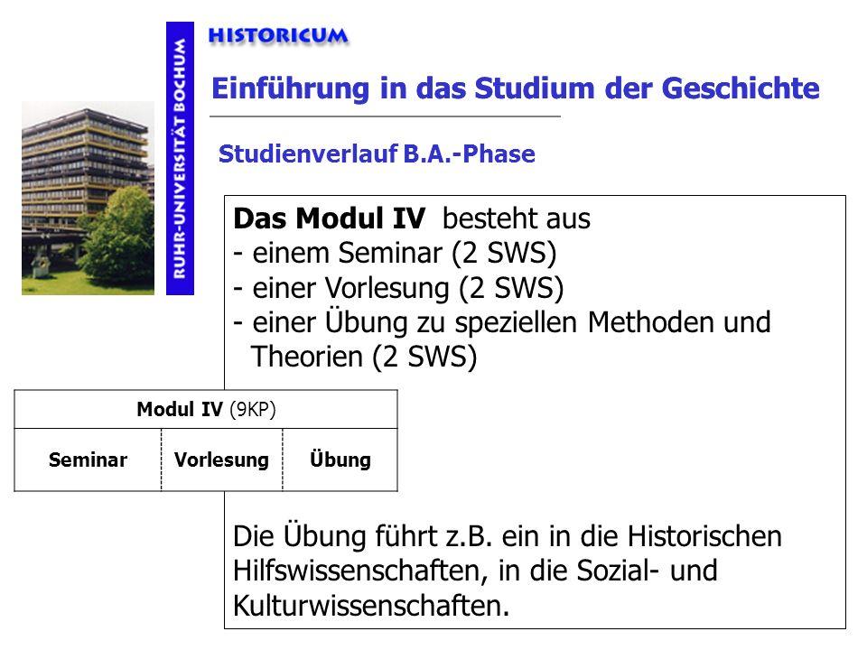 Einführung in das Studium der Geschichte Modul IV Das Modul IV Studienverlauf B.A.-Phase besteht aus - einem Seminar (2 SWS) - einer Vorlesung (2 SWS)