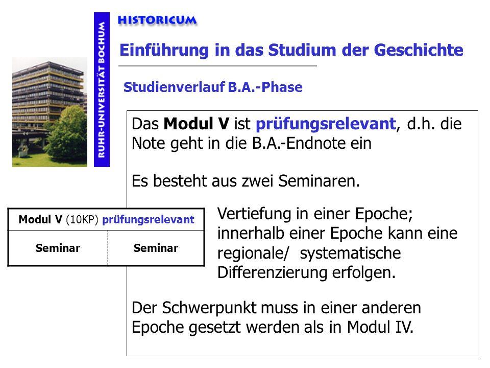 Einführung in das Studium der Geschichte Modul V Studienverlauf B.A.-Phase Das Modul V ist prüfungsrelevant, d.h. die Note geht in die B.A.-Endnote ei