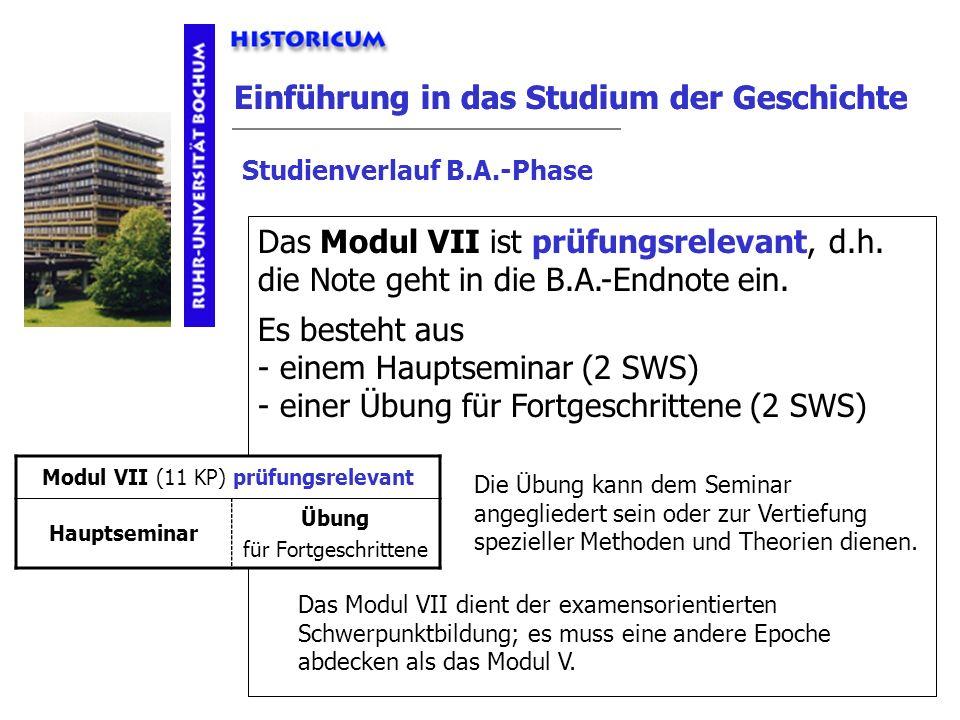 Einführung in das Studium der Geschichte Studienverlauf B.A.-Phase Modul VII Das Modul VII ist prüfungsrelevant, d.h. die Note geht in die B.A.-Endnot
