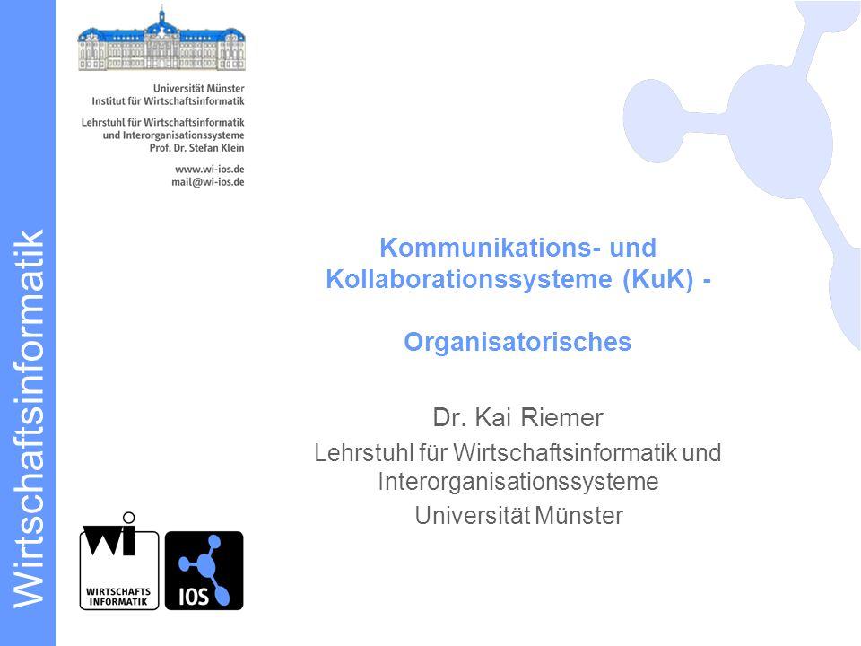 Wirtschaftsinformatik Kommunikations- und Kollaborationssysteme (KuK) - Organisatorisches Dr. Kai Riemer Lehrstuhl für Wirtschaftsinformatik und Inter