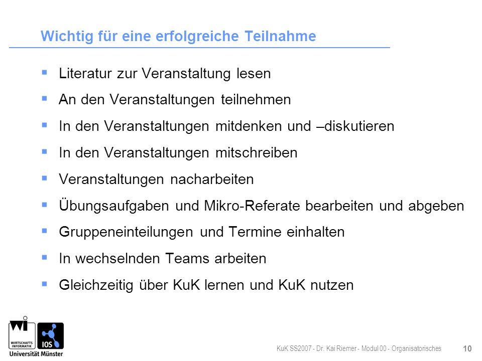 KuK SS2007 - Dr. Kai Riemer - Modul 00 - Organisatorisches 10 Wichtig für eine erfolgreiche Teilnahme Literatur zur Veranstaltung lesen An den Veranst