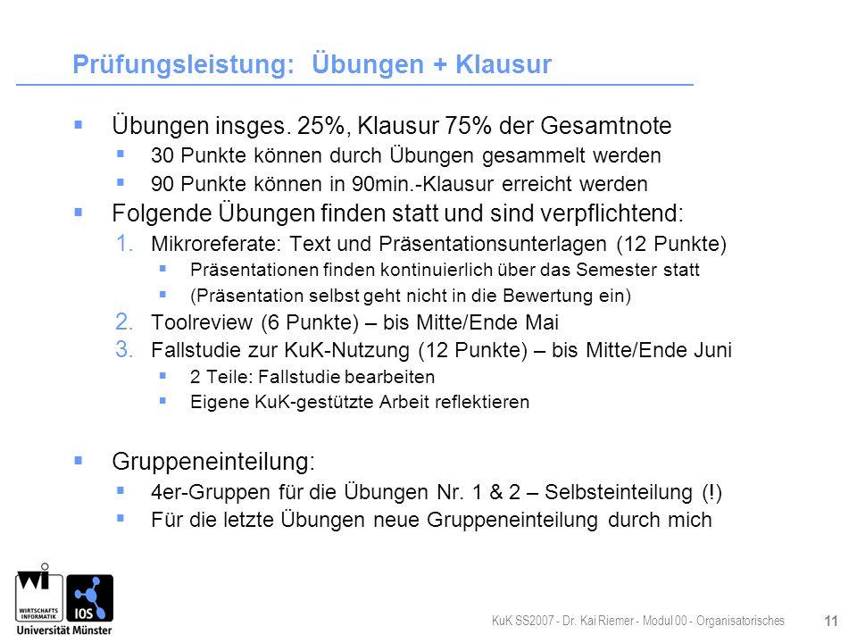 KuK SS2007 - Dr. Kai Riemer - Modul 00 - Organisatorisches 11 Prüfungsleistung: Übungen + Klausur Übungen insges. 25%, Klausur 75% der Gesamtnote 30 P
