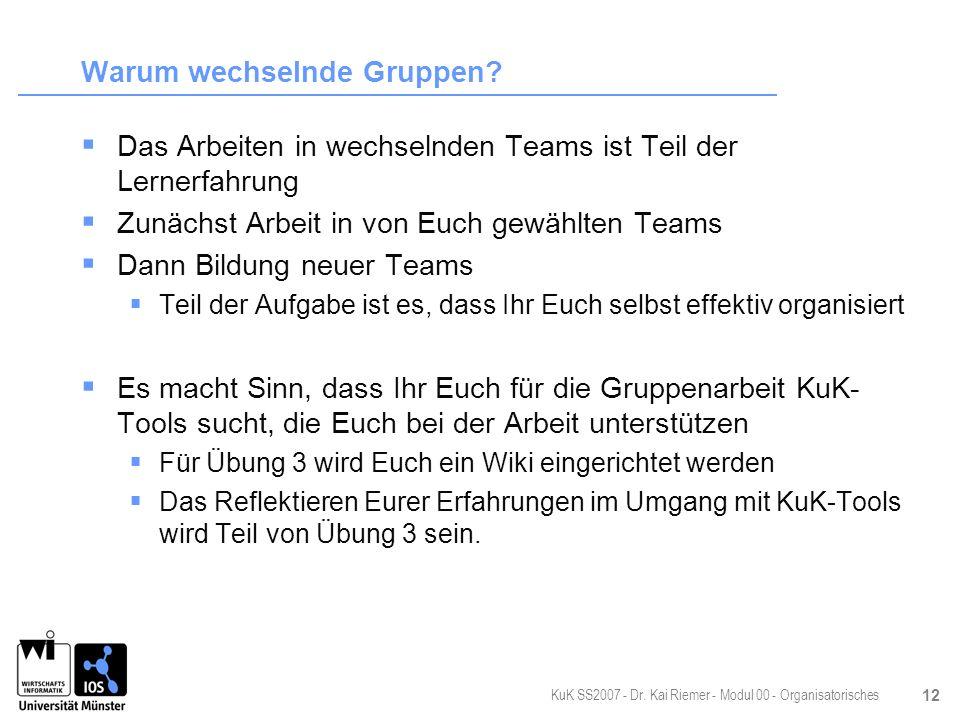 KuK SS2007 - Dr. Kai Riemer - Modul 00 - Organisatorisches 12 Warum wechselnde Gruppen? Das Arbeiten in wechselnden Teams ist Teil der Lernerfahrung Z