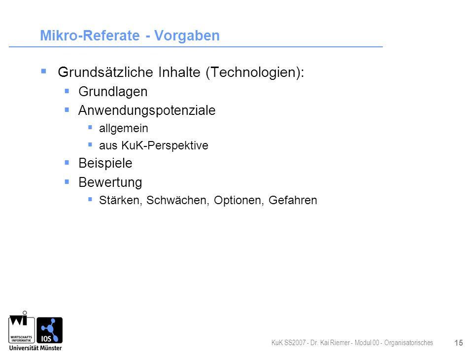 KuK SS2007 - Dr. Kai Riemer - Modul 00 - Organisatorisches 15 Mikro-Referate - Vorgaben Grundsätzliche Inhalte (Technologien): Grundlagen Anwendungspo