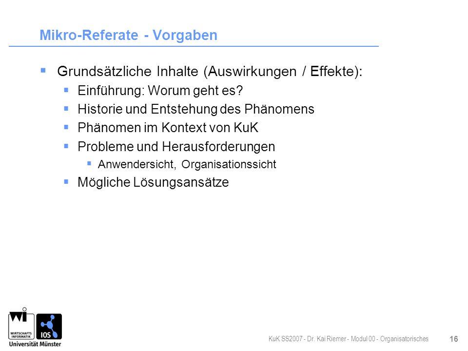 KuK SS2007 - Dr. Kai Riemer - Modul 00 - Organisatorisches 16 Mikro-Referate - Vorgaben Grundsätzliche Inhalte (Auswirkungen / Effekte): Einführung: W