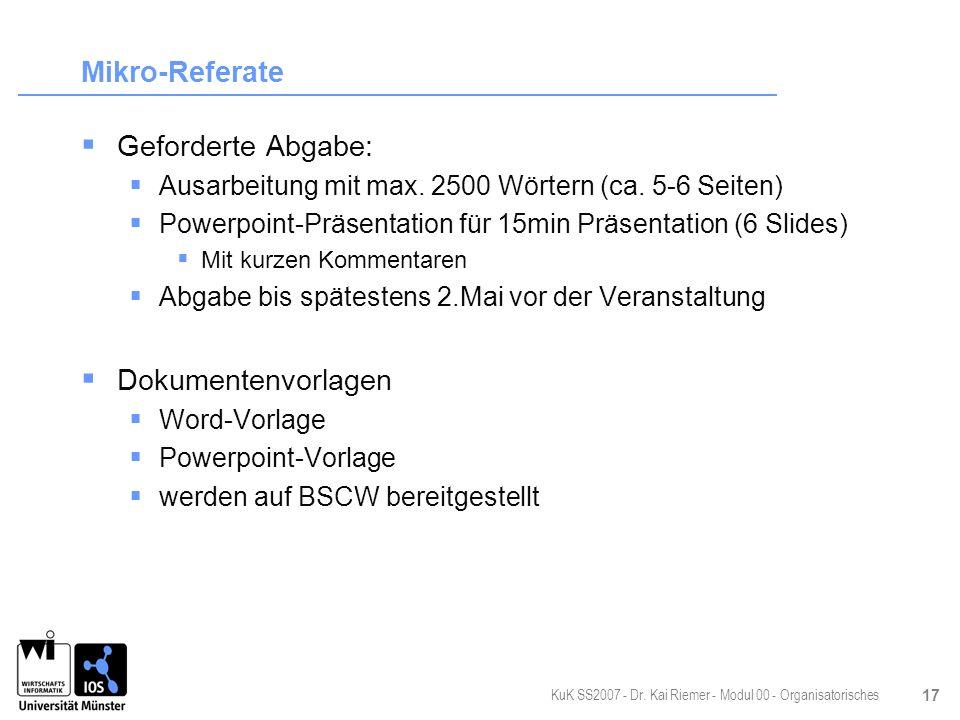 KuK SS2007 - Dr. Kai Riemer - Modul 00 - Organisatorisches 17 Mikro-Referate Geforderte Abgabe: Ausarbeitung mit max. 2500 Wörtern (ca. 5-6 Seiten) Po