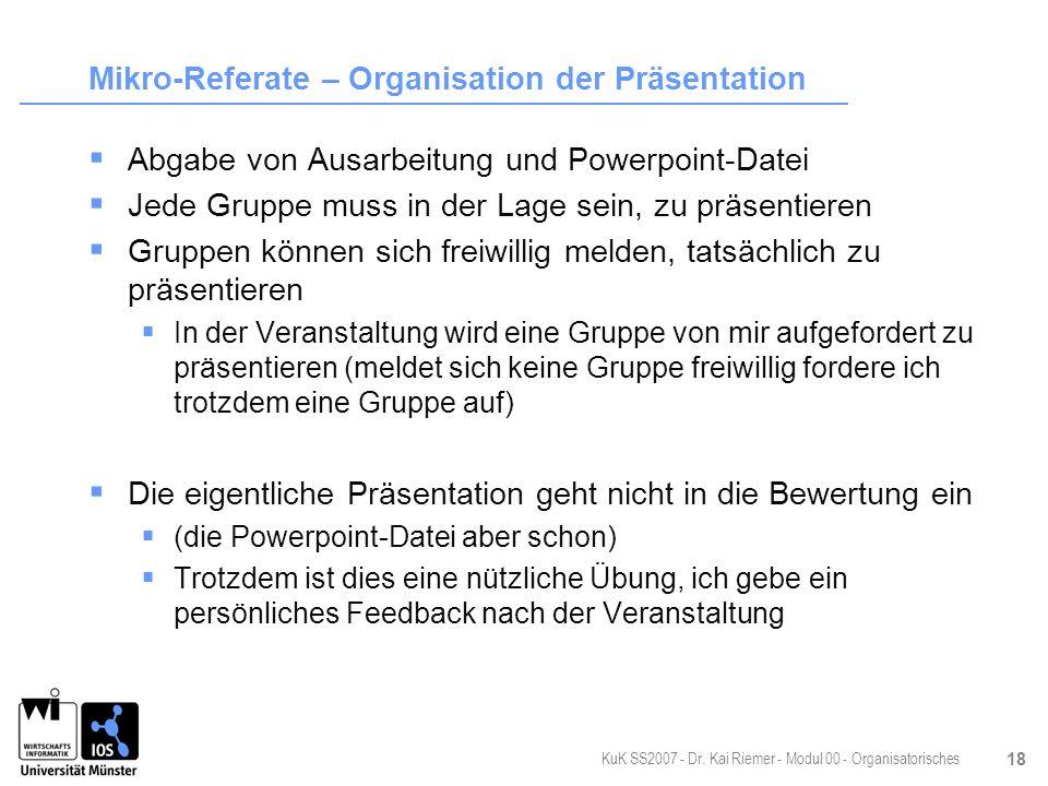 KuK SS2007 - Dr. Kai Riemer - Modul 00 - Organisatorisches 18 Mikro-Referate – Organisation der Präsentation Abgabe von Ausarbeitung und Powerpoint-Da