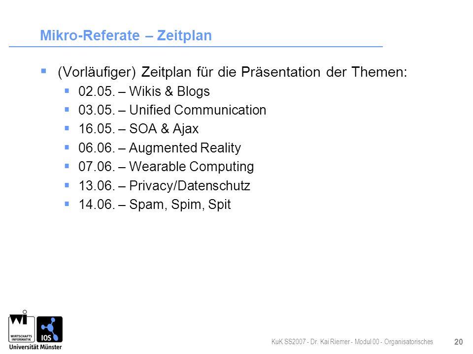 KuK SS2007 - Dr. Kai Riemer - Modul 00 - Organisatorisches 20 Mikro-Referate – Zeitplan (Vorläufiger) Zeitplan für die Präsentation der Themen: 02.05.