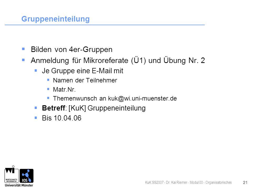 KuK SS2007 - Dr. Kai Riemer - Modul 00 - Organisatorisches 21 Gruppeneinteilung Bilden von 4er-Gruppen Anmeldung für Mikroreferate (Ü1) und Übung Nr.
