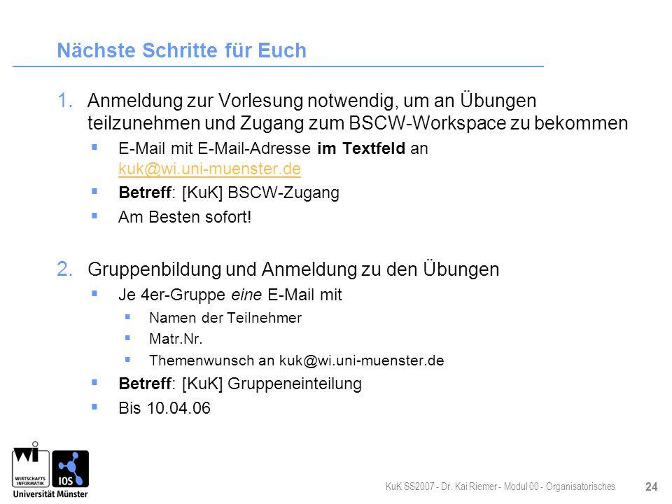 KuK SS2007 - Dr. Kai Riemer - Modul 00 - Organisatorisches 24 Nächste Schritte für Euch 1. Anmeldung zur Vorlesung notwendig, um an Übungen teilzunehm
