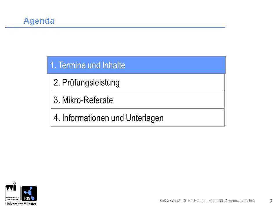 KuK SS2007 - Dr. Kai Riemer - Modul 00 - Organisatorisches 3 Agenda 2. Prüfungsleistung 3. Mikro-Referate 4. Informationen und Unterlagen 1. Termine u