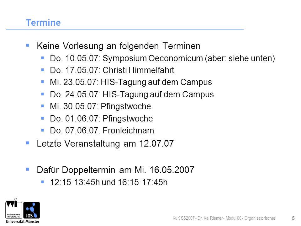KuK SS2007 - Dr. Kai Riemer - Modul 00 - Organisatorisches 5 Termine Keine Vorlesung an folgenden Terminen Do. 10.05.07: Symposium Oeconomicum (aber:
