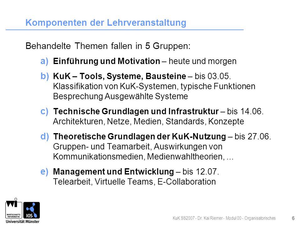 KuK SS2007 - Dr. Kai Riemer - Modul 00 - Organisatorisches 6 Komponenten der Lehrveranstaltung Behandelte Themen fallen in 5 Gruppen: a) Einführung un