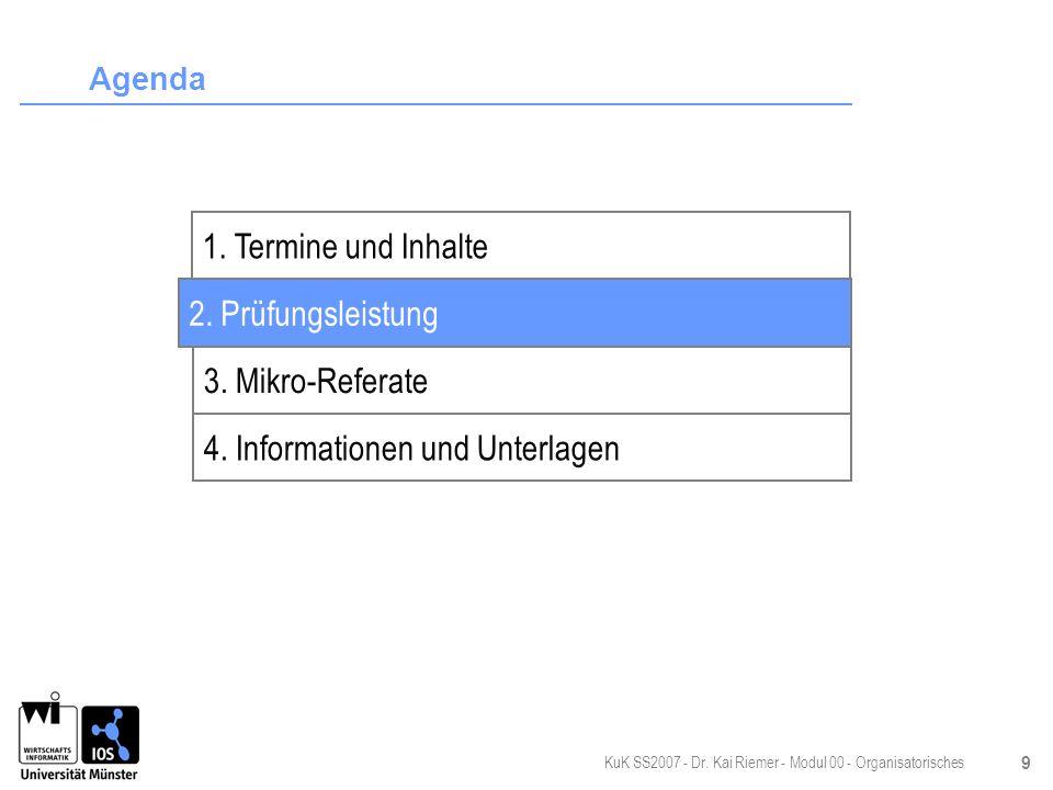 KuK SS2007 - Dr. Kai Riemer - Modul 00 - Organisatorisches 9 Agenda 2. Prüfungsleistung 3. Mikro-Referate 4. Informationen und Unterlagen 1. Termine u