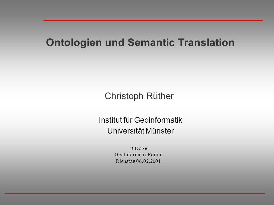 Ontologien und Semantic Translation Christoph Rüther Institut für Geoinformatik Universität Münster DiDoSe GeoInformatik Forum Dienstag 06.02.2001