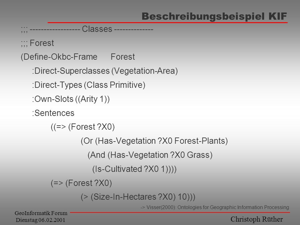 Christoph Rüther GeoInformatik Forum Dienstag 06.02.2001 Beschreibungsbeispiel KIF ;;; ------------------ Classes -------------- ;;; Forest (Define-Okbc-FrameForest :Direct-Superclasses (Vegetation-Area) :Direct-Types (Class Primitive) :Own-Slots ((Arity 1)) :Sentences ((=> (Forest ?X0) (Or (Has-Vegetation ?X0 Forest-Plants) (And (Has-Vegetation ?X0 Grass) (Is-Cultivated ?X0 1)))) (=> (Forest ?X0) (> (Size-In-Hectares ?X0) 10))) -> Visser(2000): Ontologies for Geographic Information Processing