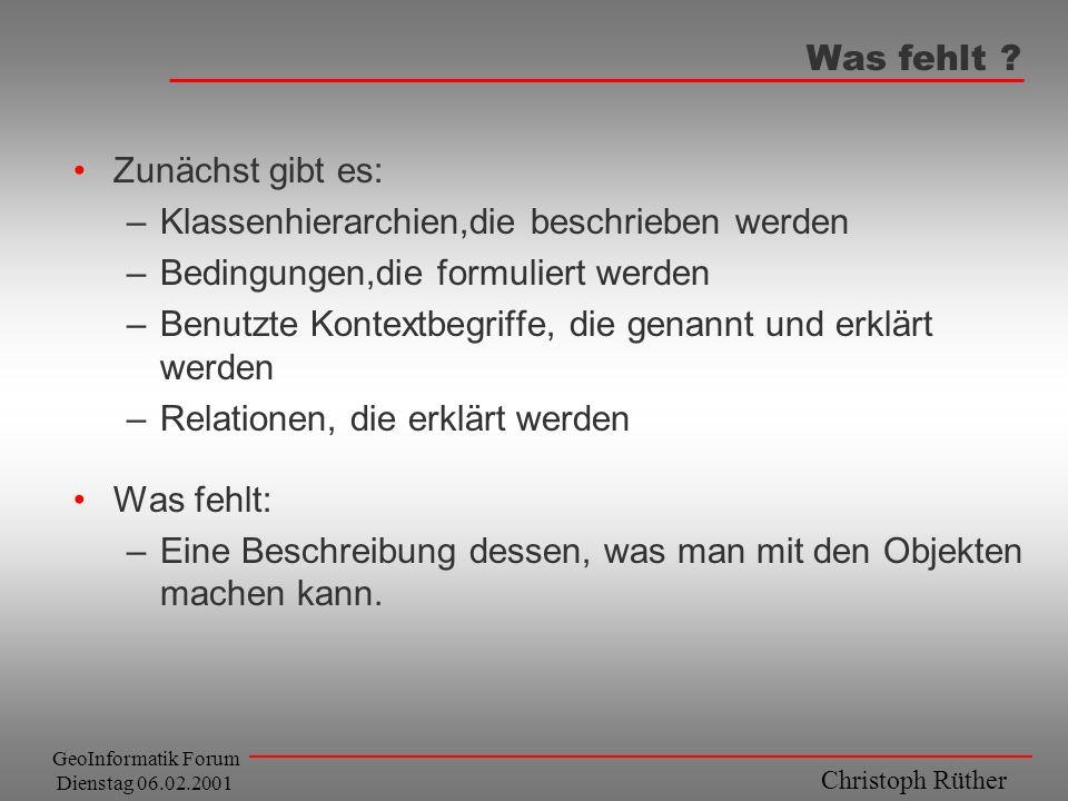 Christoph Rüther GeoInformatik Forum Dienstag 06.02.2001 Was fehlt ? Zunächst gibt es: –Klassenhierarchien,die beschrieben werden –Bedingungen,die for