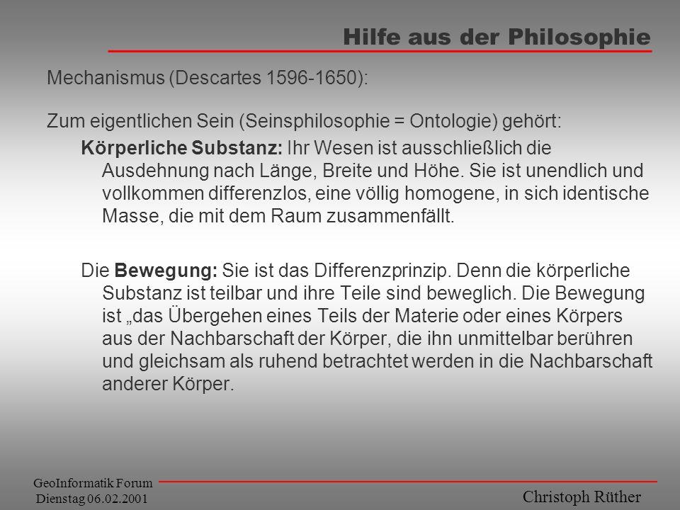 Christoph Rüther GeoInformatik Forum Dienstag 06.02.2001 Hilfe aus der Philosophie Mechanismus (Descartes 1596-1650): Zum eigentlichen Sein (Seinsphil