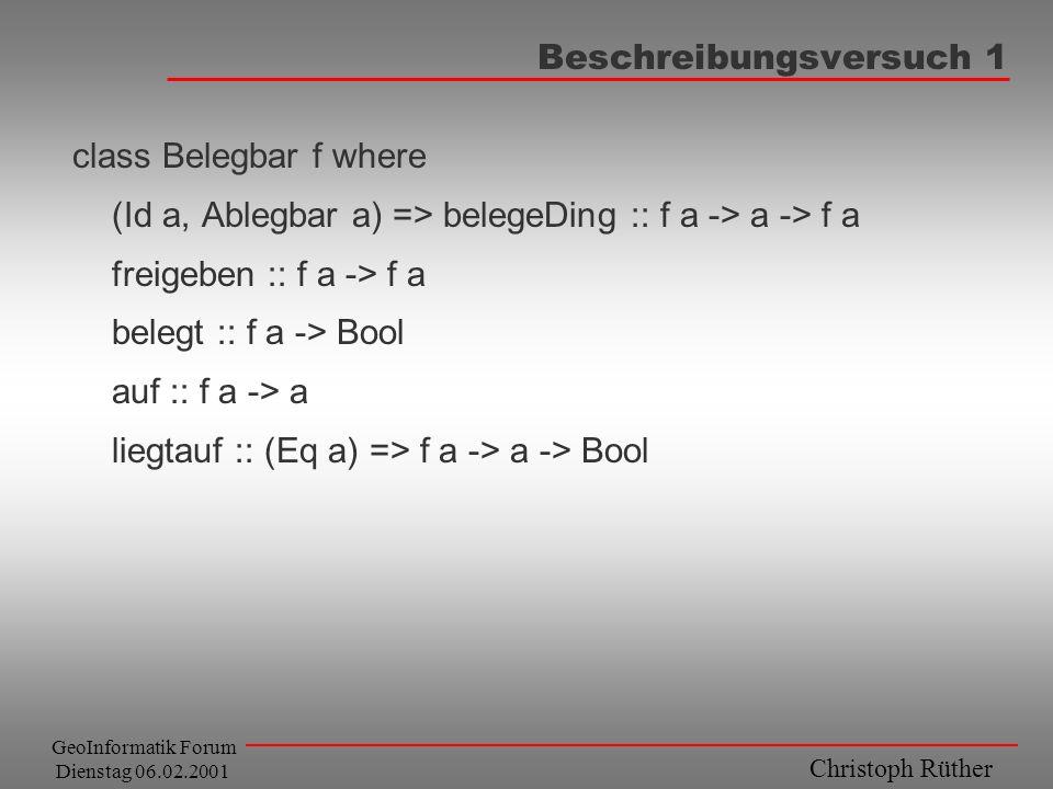 Christoph Rüther GeoInformatik Forum Dienstag 06.02.2001 Beschreibungsversuch 1 class Belegbar f where (Id a, Ablegbar a) => belegeDing :: f a -> a ->