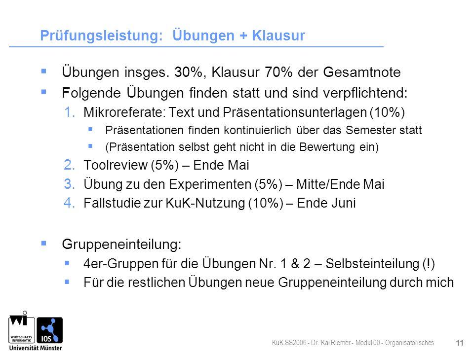 KuK SS2006 - Dr. Kai Riemer - Modul 00 - Organisatorisches 11 Prüfungsleistung: Übungen + Klausur Übungen insges. 30%, Klausur 70% der Gesamtnote Folg