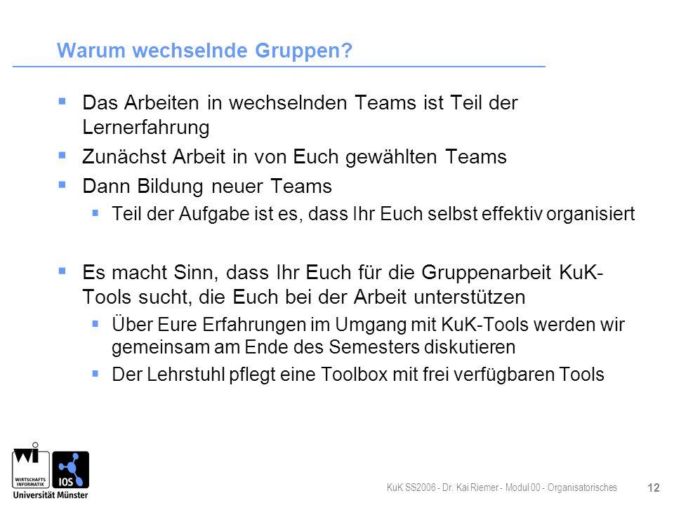 KuK SS2006 - Dr. Kai Riemer - Modul 00 - Organisatorisches 12 Warum wechselnde Gruppen? Das Arbeiten in wechselnden Teams ist Teil der Lernerfahrung Z