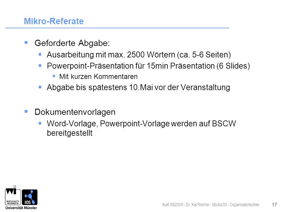 KuK SS2006 - Dr. Kai Riemer - Modul 00 - Organisatorisches 17 Mikro-Referate Geforderte Abgabe: Ausarbeitung mit max. 2500 Wörtern (ca. 5-6 Seiten) Po