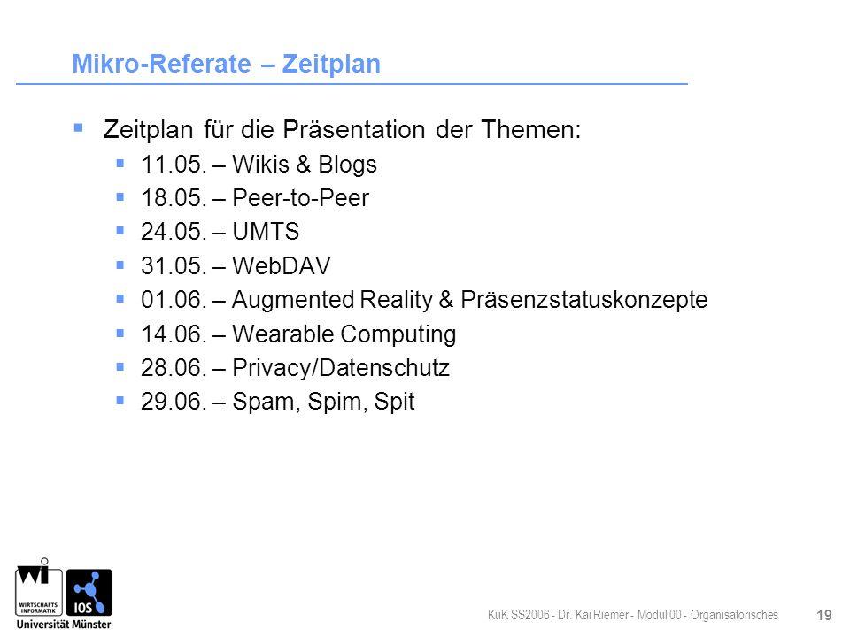 KuK SS2006 - Dr. Kai Riemer - Modul 00 - Organisatorisches 19 Mikro-Referate – Zeitplan Zeitplan für die Präsentation der Themen: 11.05. – Wikis & Blo