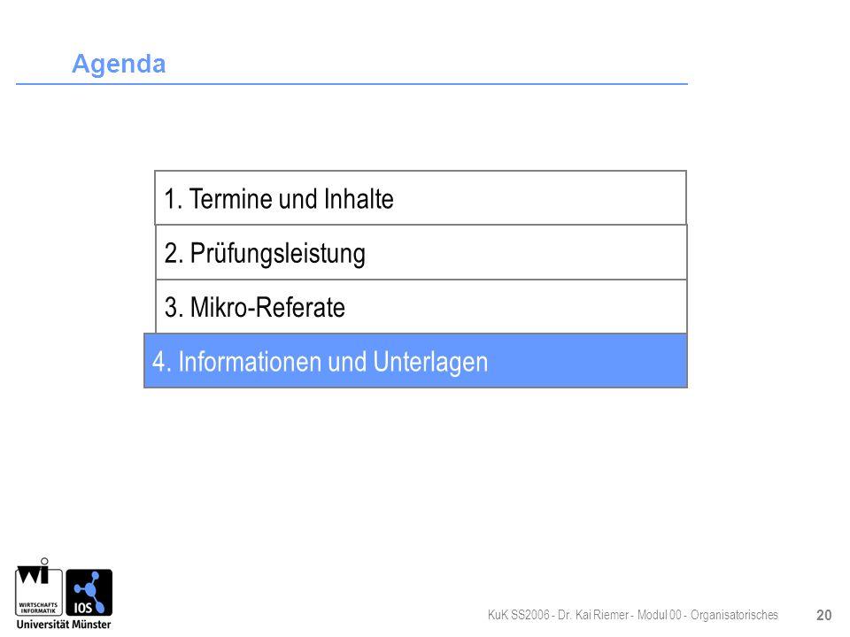 KuK SS2006 - Dr. Kai Riemer - Modul 00 - Organisatorisches 20 Agenda 2. Prüfungsleistung 3. Mikro-Referate 4. Informationen und Unterlagen 1. Termine