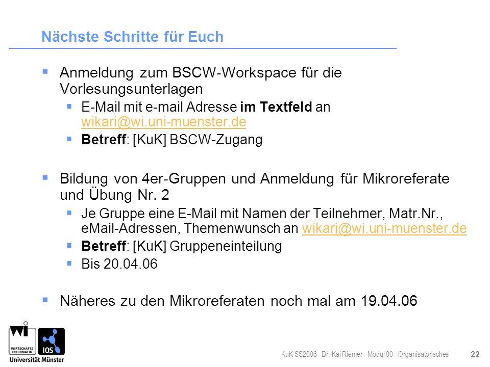 KuK SS2006 - Dr. Kai Riemer - Modul 00 - Organisatorisches 22 Nächste Schritte für Euch Anmeldung zum BSCW-Workspace für die Vorlesungsunterlagen E-Ma