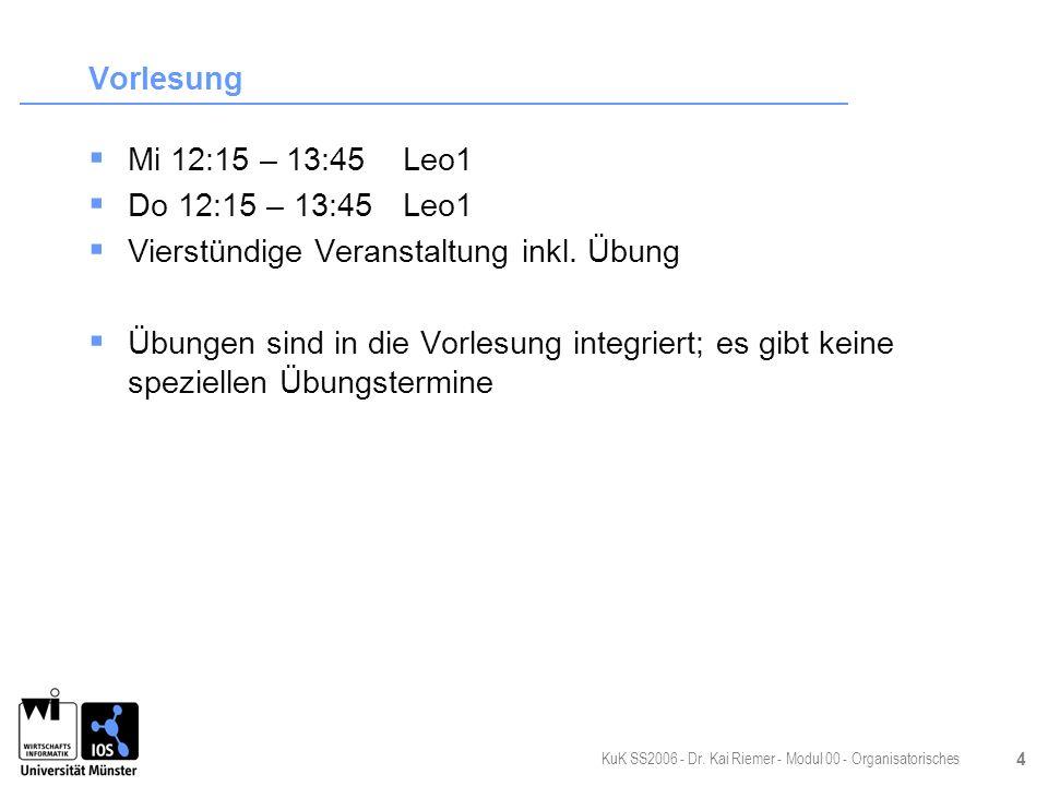 KuK SS2006 - Dr. Kai Riemer - Modul 00 - Organisatorisches 4 Vorlesung Mi 12:15 – 13:45Leo1 Do 12:15 – 13:45Leo1 Vierstündige Veranstaltung inkl. Übun