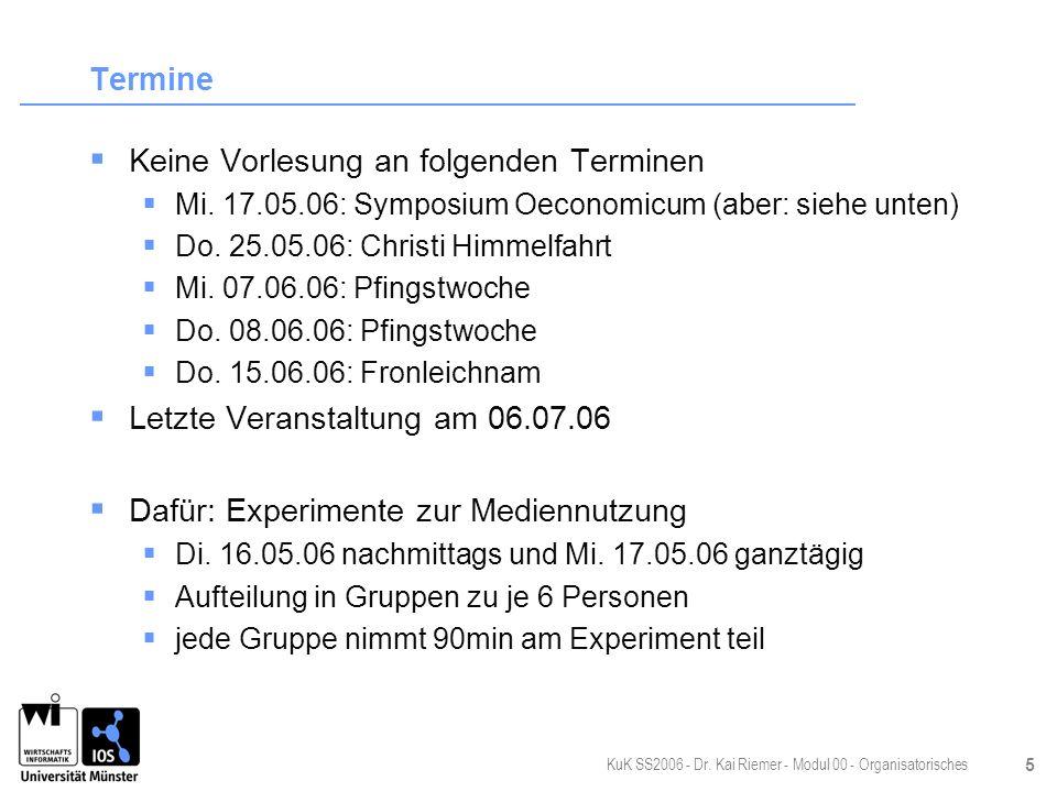 KuK SS2006 - Dr. Kai Riemer - Modul 00 - Organisatorisches 5 Termine Keine Vorlesung an folgenden Terminen Mi. 17.05.06: Symposium Oeconomicum (aber: