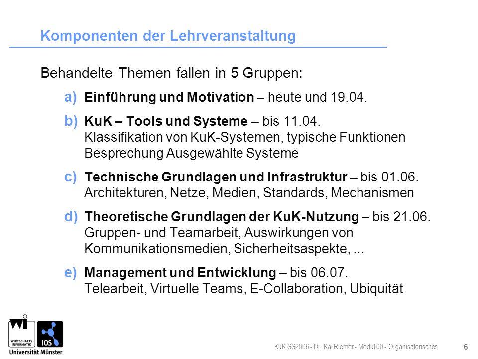 KuK SS2006 - Dr. Kai Riemer - Modul 00 - Organisatorisches 6 Komponenten der Lehrveranstaltung Behandelte Themen fallen in 5 Gruppen: a) Einführung un
