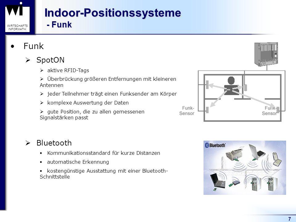8 WIRTSCHAFTS INFORMATIK Indoor-Positionssysteme - Ultraschall Ultraschall Active Bat Tracking System Benutzer trägt einen Sender (Badges), der auf Anforderung eines Servers einen Ultraschall-Impuls auslöst Die Anforderung des Servers geschieht über Funk Auflösung ca.