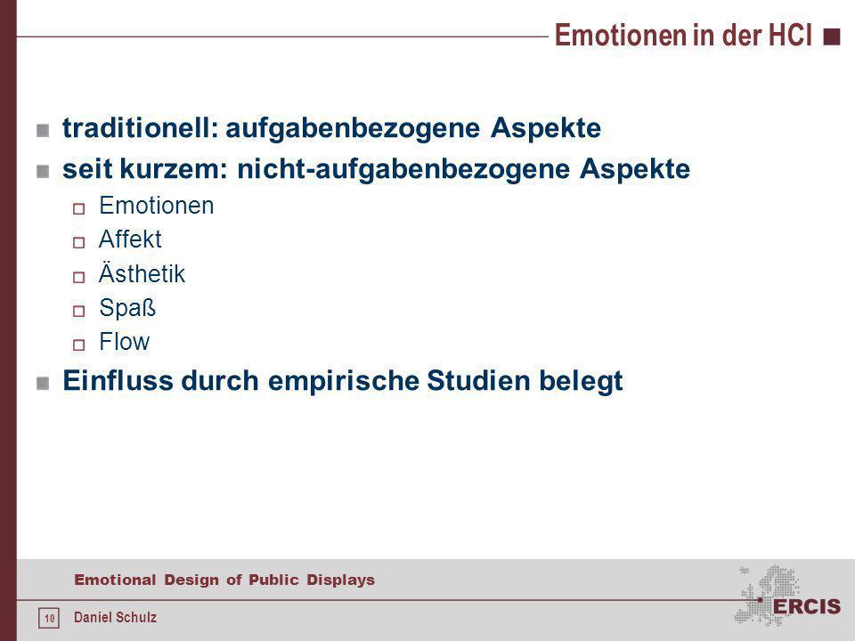 10 Emotional Design of Public Displays Daniel Schulz Emotionen in der HCI traditionell: aufgabenbezogene Aspekte seit kurzem: nicht-aufgabenbezogene Aspekte Emotionen Affekt Ästhetik Spaß Flow Einfluss durch empirische Studien belegt