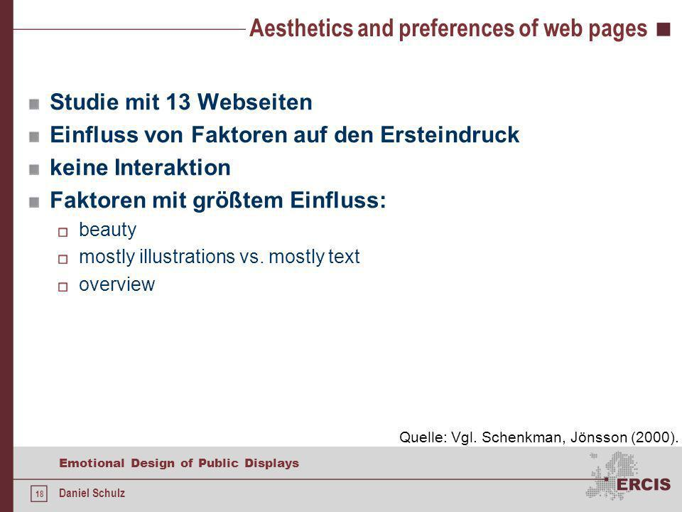 18 Emotional Design of Public Displays Daniel Schulz Aesthetics and preferences of web pages Studie mit 13 Webseiten Einfluss von Faktoren auf den Ersteindruck keine Interaktion Faktoren mit größtem Einfluss: beauty mostly illustrations vs.