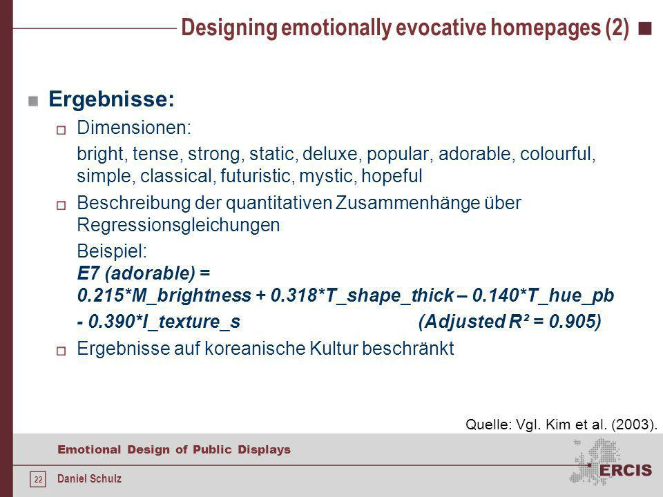 22 Emotional Design of Public Displays Daniel Schulz Designing emotionally evocative homepages (2) Ergebnisse: Dimensionen: bright, tense, strong, static, deluxe, popular, adorable, colourful, simple, classical, futuristic, mystic, hopeful Beschreibung der quantitativen Zusammenhänge über Regressionsgleichungen Beispiel: E7 (adorable) = 0.215*M_brightness + 0.318*T_shape_thick – 0.140*T_hue_pb - 0.390*I_texture_s (Adjusted R² = 0.905) Ergebnisse auf koreanische Kultur beschränkt Quelle: Vgl.