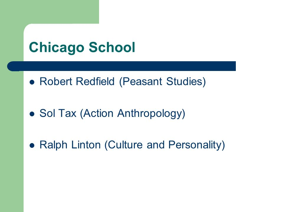 Chicago School Robert Redfield (Peasant Studies) Sol Tax (Action Anthropology) Ralph Linton (Culture and Personality)
