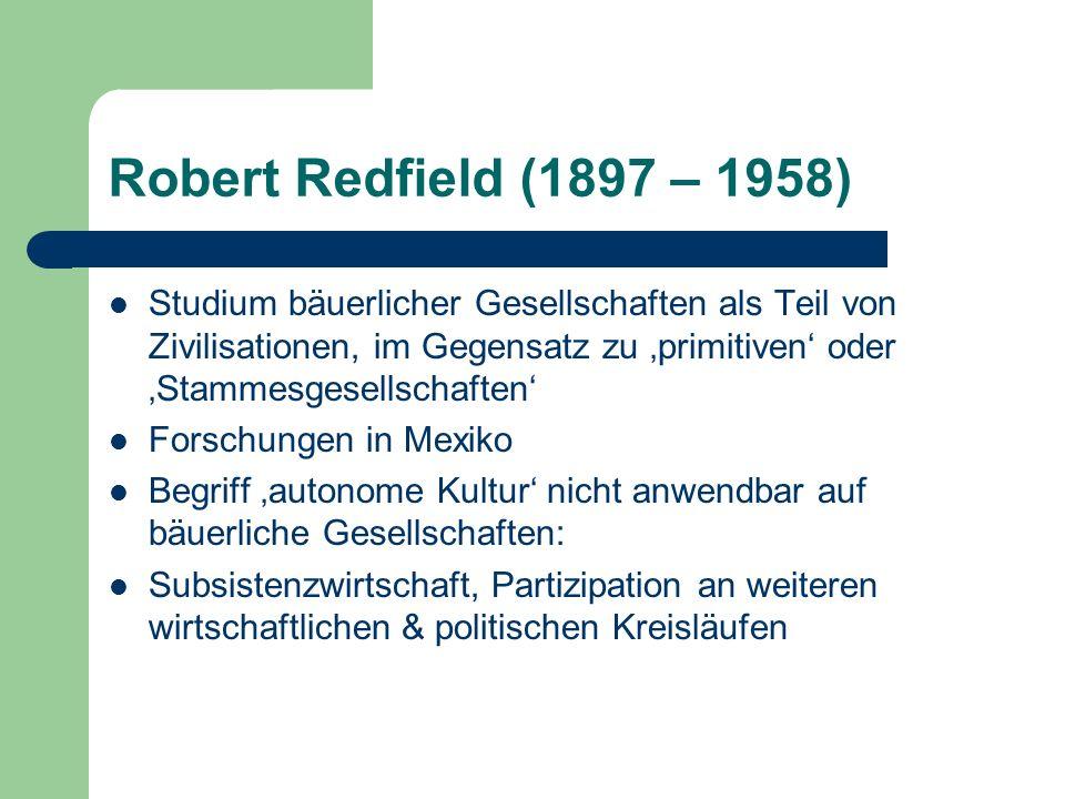 Robert Redfield (1897 – 1958) Studium bäuerlicher Gesellschaften als Teil von Zivilisationen, im Gegensatz zu primitiven oder Stammesgesellschaften Fo