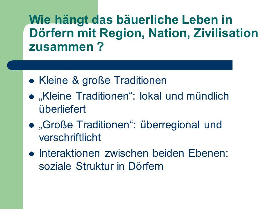 Wie hängt das bäuerliche Leben in Dörfern mit Region, Nation, Zivilisation zusammen ? Kleine & große Traditionen Kleine Traditionen: lokal und mündlic