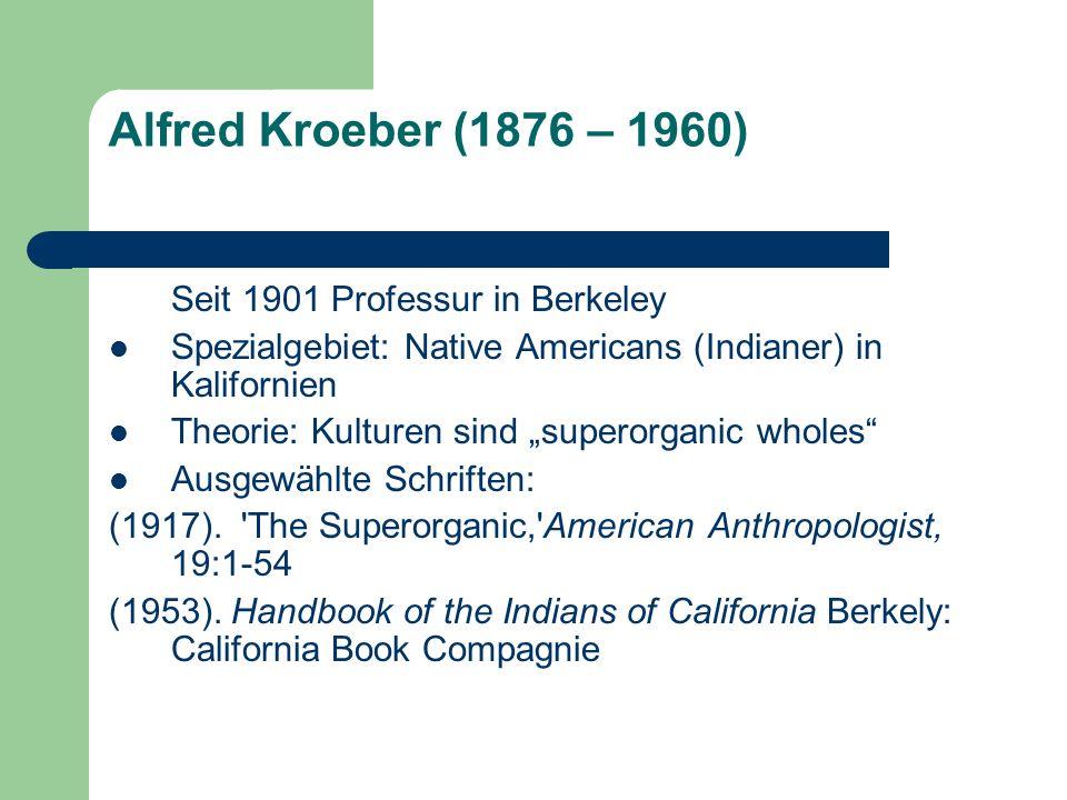 Alfred Kroeber (1876 – 1960) Seit 1901 Professur in Berkeley Spezialgebiet: Native Americans (Indianer) in Kalifornien Theorie: Kulturen sind superorg