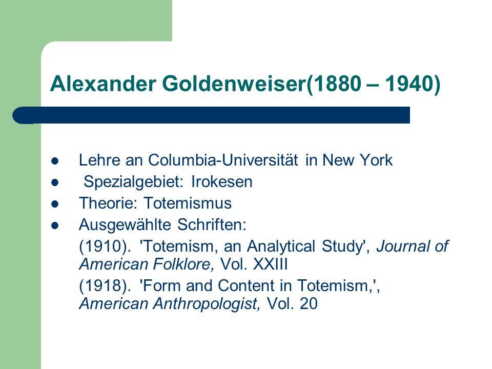 Alexander Goldenweiser(1880 – 1940) Lehre an Columbia-Universität in New York Spezialgebiet: Irokesen Theorie: Totemismus Ausgewählte Schriften: (1910
