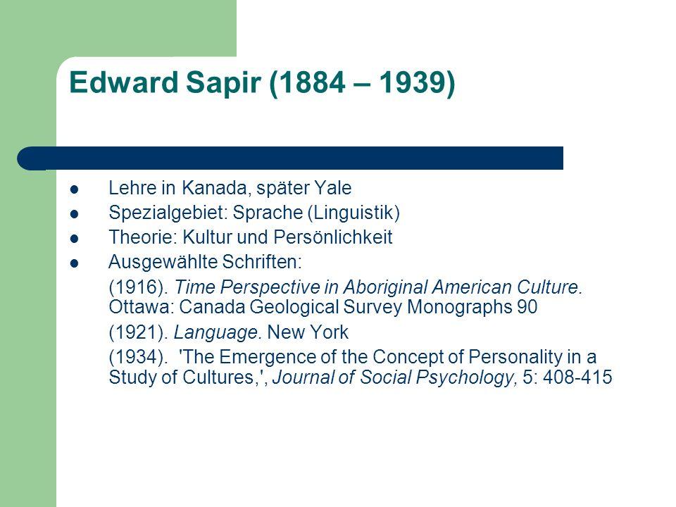Edward Sapir (1884 – 1939) Lehre in Kanada, später Yale Spezialgebiet: Sprache (Linguistik) Theorie: Kultur und Persönlichkeit Ausgewählte Schriften: