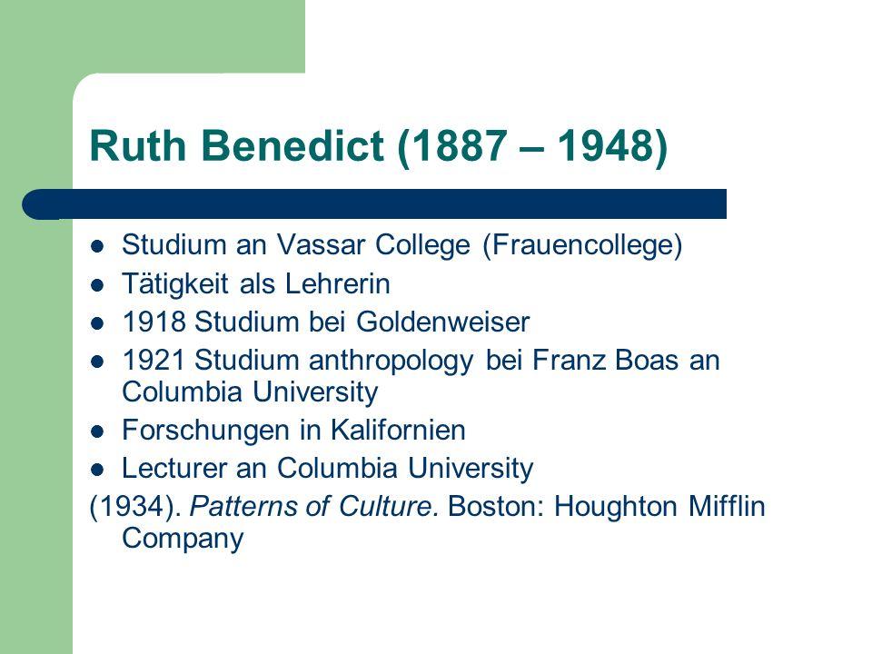 Ruth Benedict (1887 – 1948) Studium an Vassar College (Frauencollege) Tätigkeit als Lehrerin 1918 Studium bei Goldenweiser 1921 Studium anthropology b